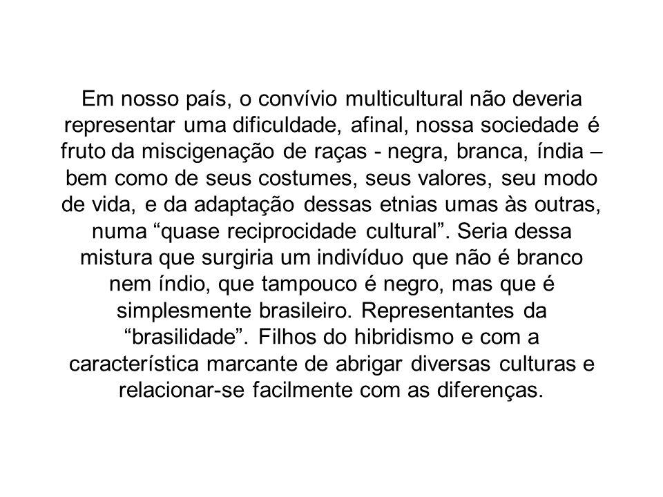 Em nosso país, o convívio multicultural não deveria representar uma dificuldade, afinal, nossa sociedade é fruto da miscigenação de raças - negra, branca, índia – bem como de seus costumes, seus valores, seu modo de vida, e da adaptação dessas etnias umas às outras, numa quase reciprocidade cultural .