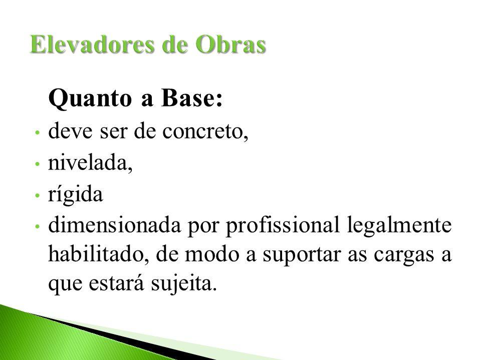 Elevadores de Obras Quanto a Base: deve ser de concreto, nivelada,