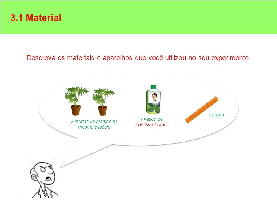 3.1 Material Descreva os materiais e aparelhos que você utilizou no seu experimento. 1 régua. 1 frasco do Fertilizante Joni.