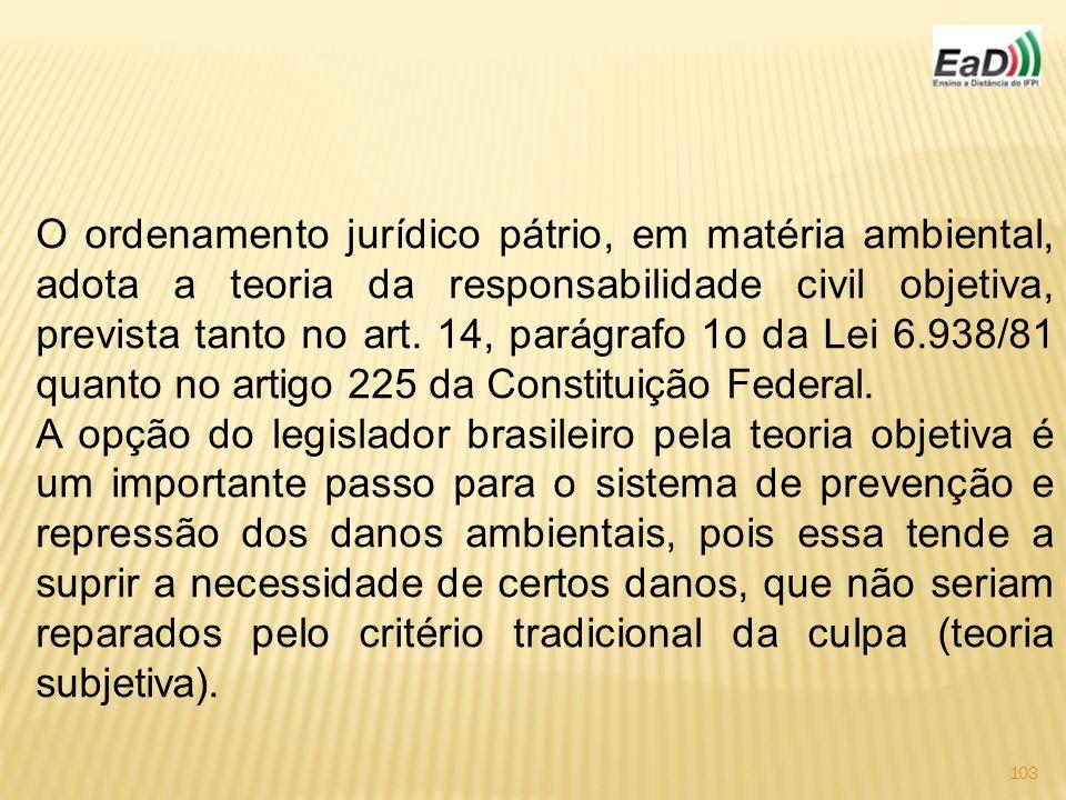 O ordenamento jurídico pátrio, em matéria ambiental, adota a teoria da responsabilidade civil objetiva, prevista tanto no art. 14, parágrafo 1o da Lei 6.938/81 quanto no artigo 225 da Constituição Federal.
