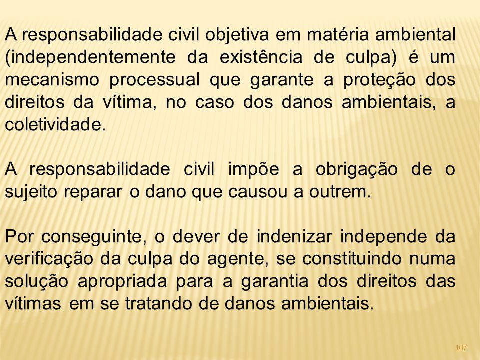 A responsabilidade civil objetiva em matéria ambiental (independentemente da existência de culpa) é um mecanismo processual que garante a proteção dos direitos da vítima, no caso dos danos ambientais, a coletividade.