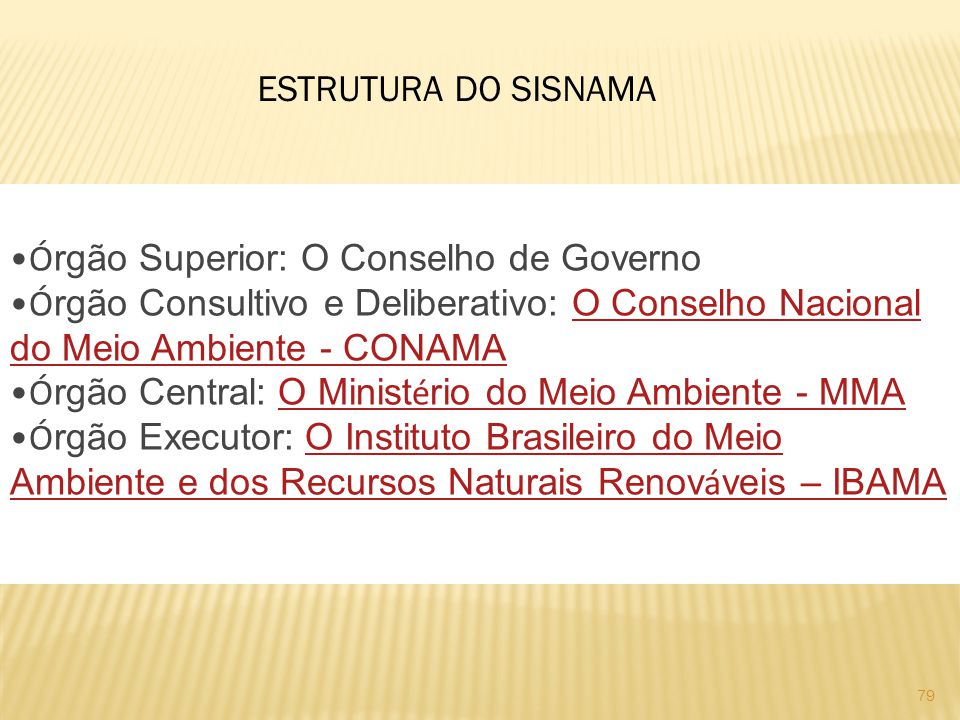 ESTRUTURA DO SISNAMA Órgão Superior: O Conselho de Governo. Órgão Consultivo e Deliberativo: O Conselho Nacional do Meio Ambiente - CONAMA.