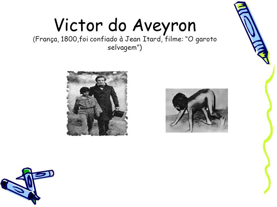 Victor do Aveyron (França, 1800,foi confiado à Jean Itard, filme: O garoto selvagem )