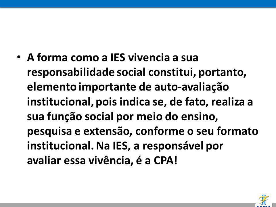 A forma como a IES vivencia a sua responsabilidade social constitui, portanto, elemento importante de auto-avaliação institucional, pois indica se, de fato, realiza a sua função social por meio do ensino, pesquisa e extensão, conforme o seu formato institucional.