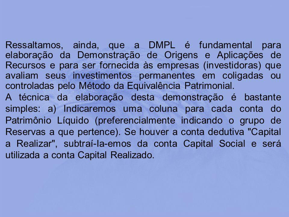 Ressaltamos, ainda, que a DMPL é fundamental para elaboração da Demonstração de Origens e Aplicações de Recursos e para ser fornecida às empresas (investidoras) que avaliam seus investimentos permanentes em coligadas ou controladas pelo Método da Equivalência Patrimonial.