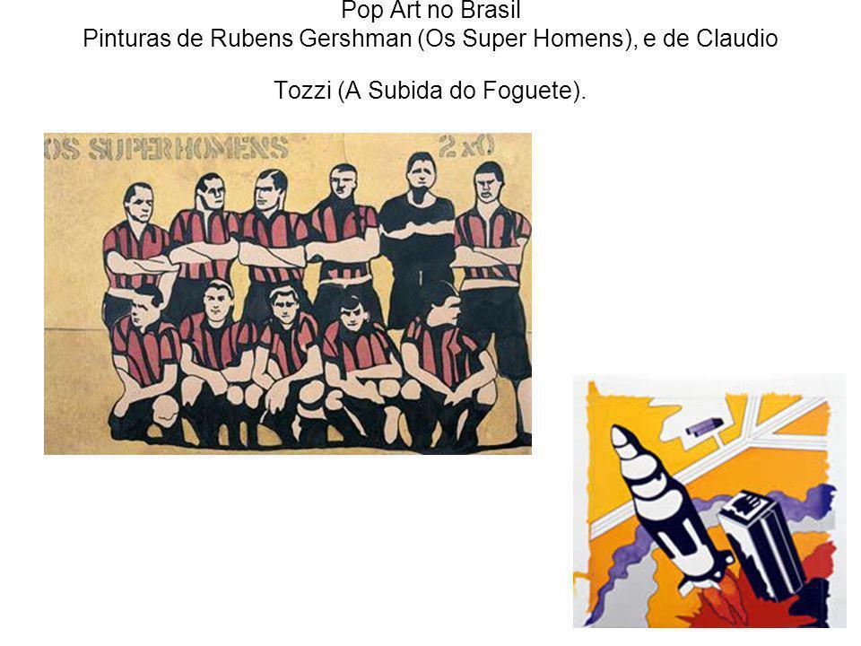 Pop Art no Brasil Pinturas de Rubens Gershman (Os Super Homens), e de Claudio Tozzi (A Subida do Foguete).