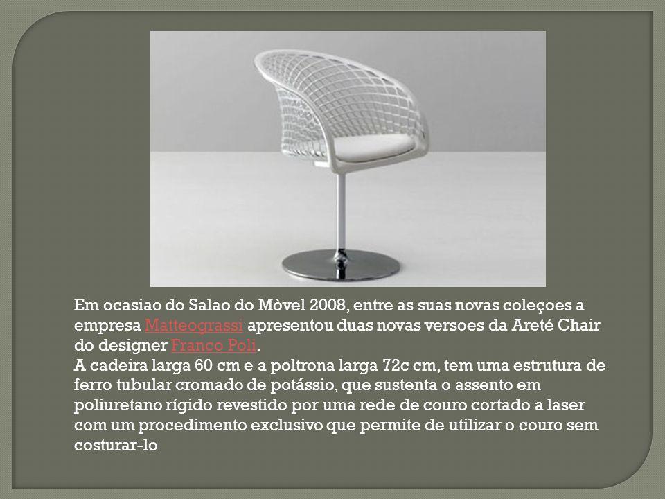 Em ocasiao do Salao do Mòvel 2008, entre as suas novas coleçoes a empresa Matteograssi apresentou duas novas versoes da Areté Chair do designer Franco Poli.