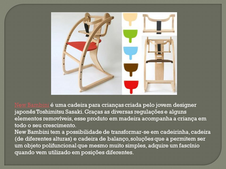 New Bambini é uma cadeira para crianças criada pelo jovem designer japonês Toshimitsu Sasaki. Graças as diversas regulações e alguns elementos removíveis, esse produto em madeira acompanha a criança em todo o seu crescimento.