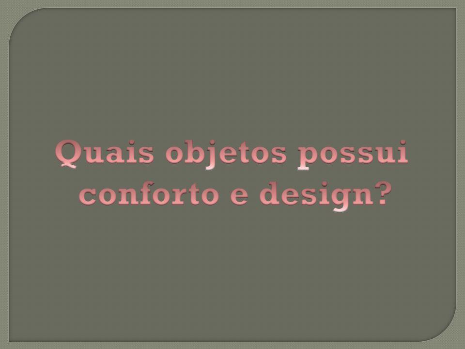 Quais objetos possui conforto e design