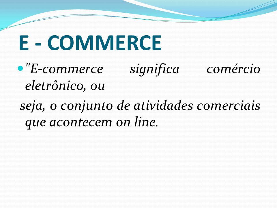 E - COMMERCE E-commerce significa comércio eletrônico, ou