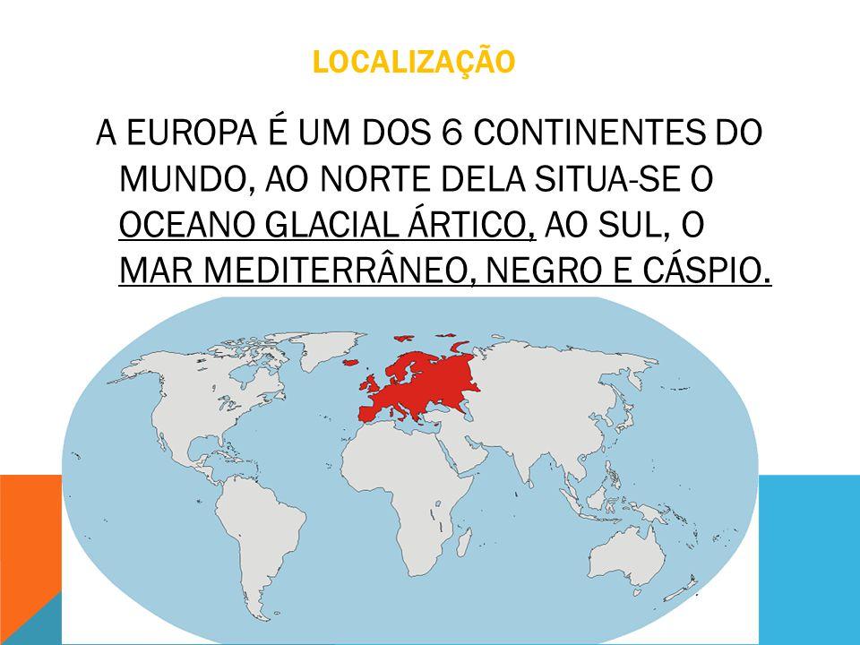 LOCALIZAÇÃO A EUROPA É UM DOS 6 CONTINENTES DO MUNDO, AO NORTE DELA SITUA-SE O OCEANO GLACIAL ÁRTICO, AO SUL, O MAR MEDITERRÂNEO, NEGRO E CÁSPIO.