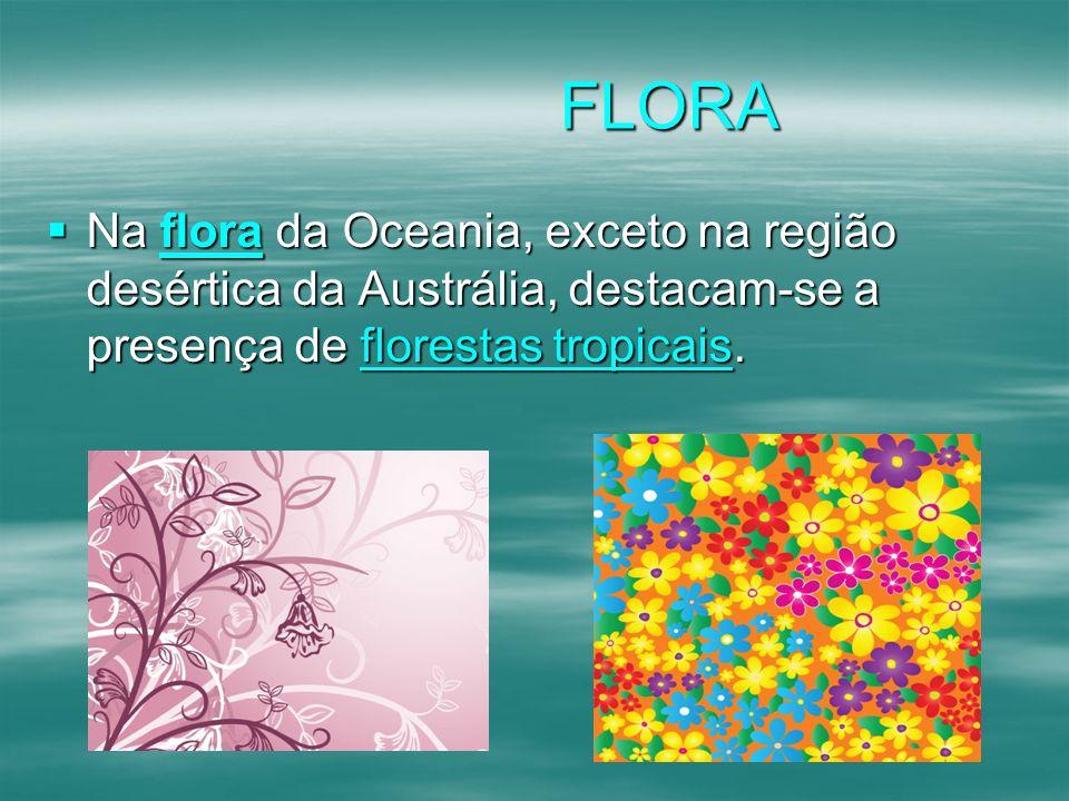 FLORA Na flora da Oceania, exceto na região desértica da Austrália, destacam-se a presença de florestas tropicais.