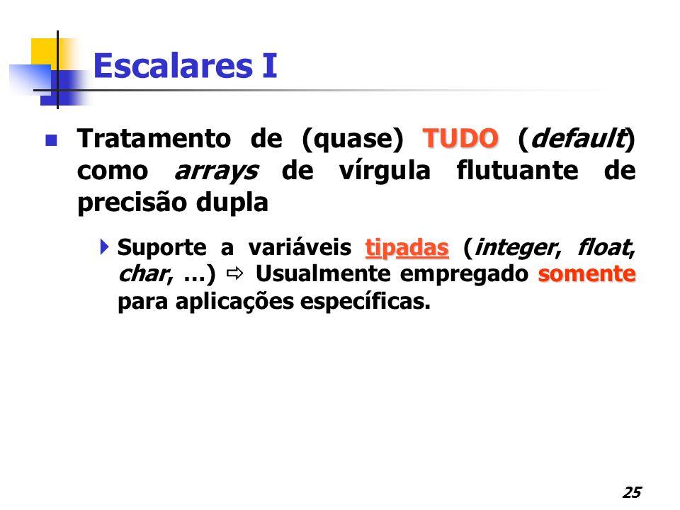 Escalares I Tratamento de (quase) TUDO (default) como arrays de vírgula flutuante de precisão dupla.
