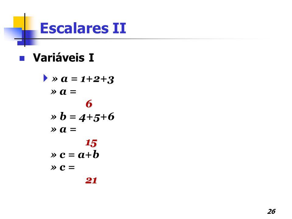 Escalares II Variáveis I » a = 1+2+3 » a = 6 » b = 4+5+6 15 » c = a+b