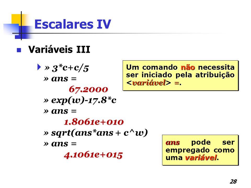 Escalares IV Variáveis III » 3*c+c/5 » ans = 67.2000 » exp(w)-17.8*c