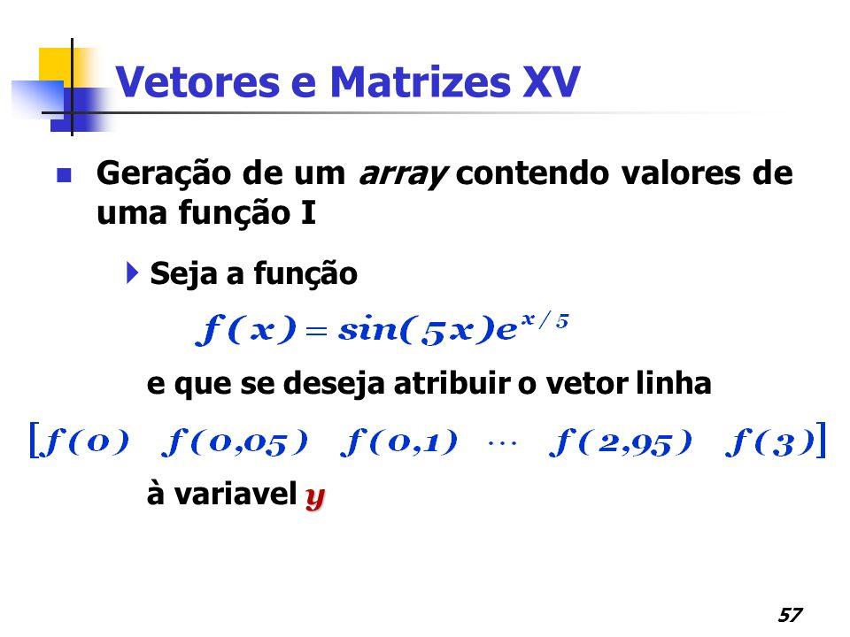 Vetores e Matrizes XV Geração de um array contendo valores de uma função I. Seja a função. e que se deseja atribuir o vetor linha.