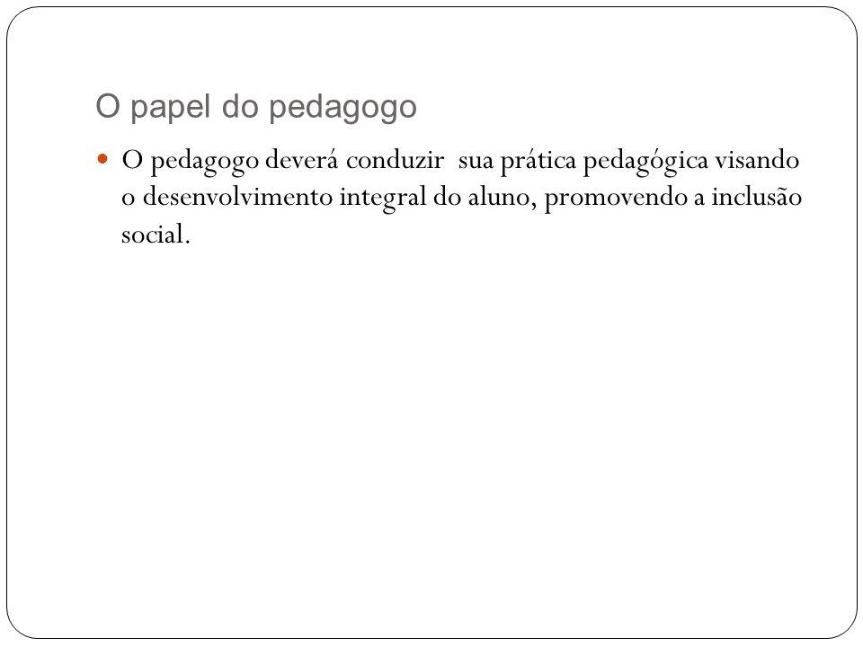 O papel do pedagogo O pedagogo deverá conduzir sua prática pedagógica visando o desenvolvimento integral do aluno, promovendo a inclusão social.