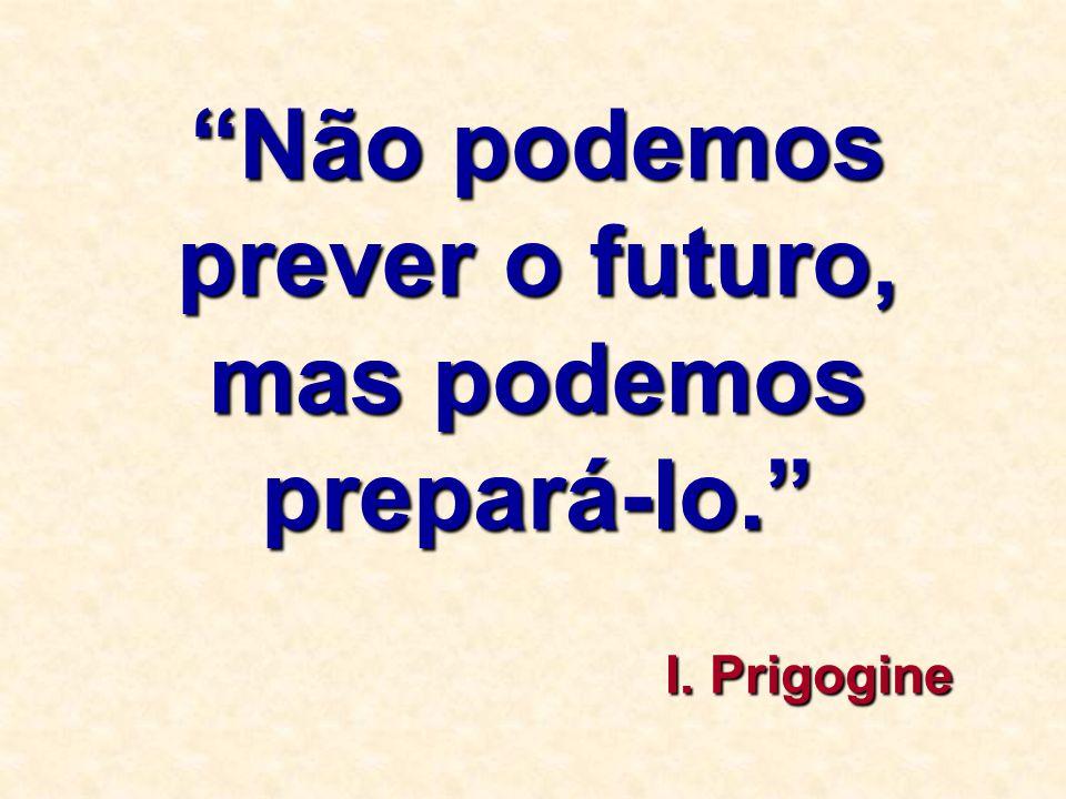 Não podemos prever o futuro, mas podemos prepará-lo. I. Prigogine