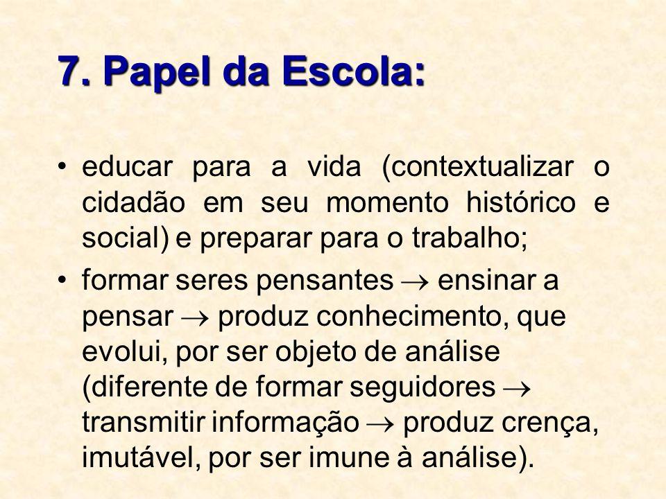 7. Papel da Escola: educar para a vida (contextualizar o cidadão em seu momento histórico e social) e preparar para o trabalho;