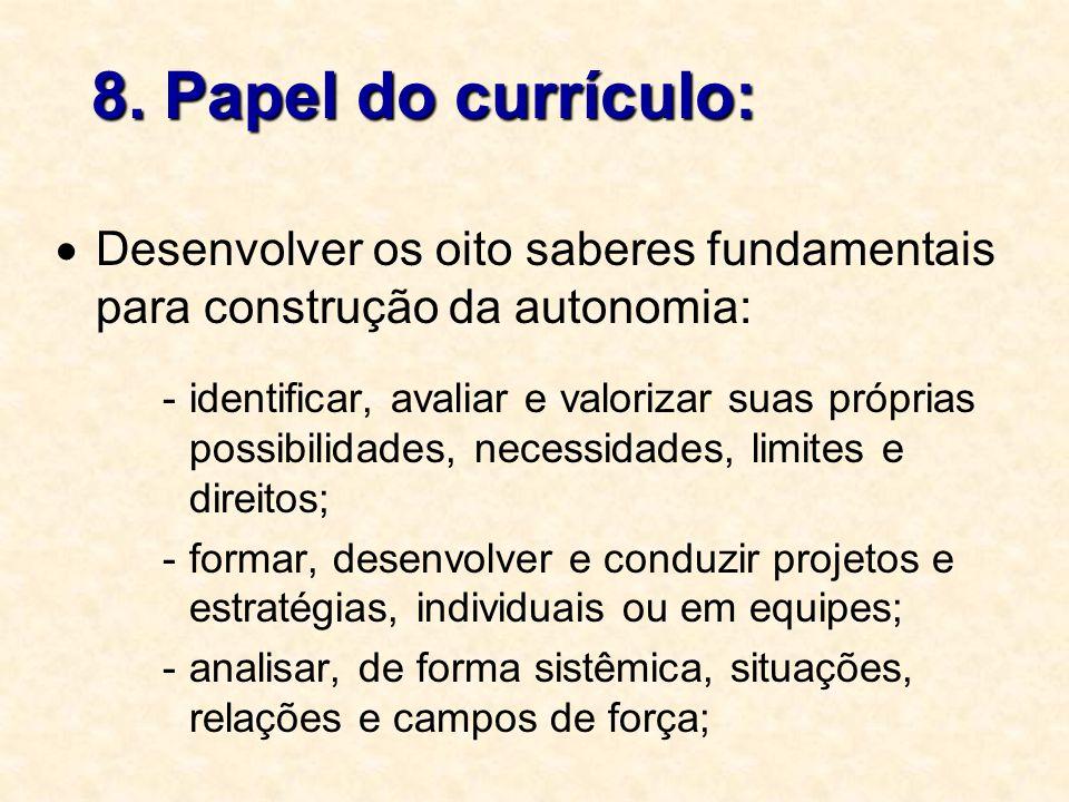 8. Papel do currículo: Desenvolver os oito saberes fundamentais para construção da autonomia: