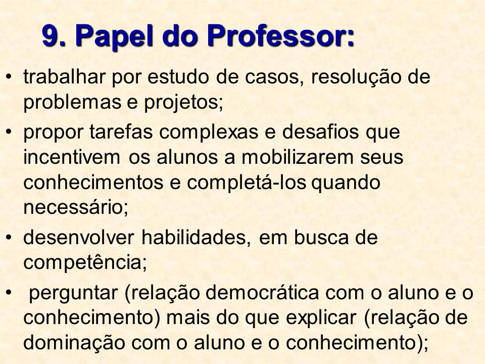 9. Papel do Professor: trabalhar por estudo de casos, resolução de problemas e projetos;