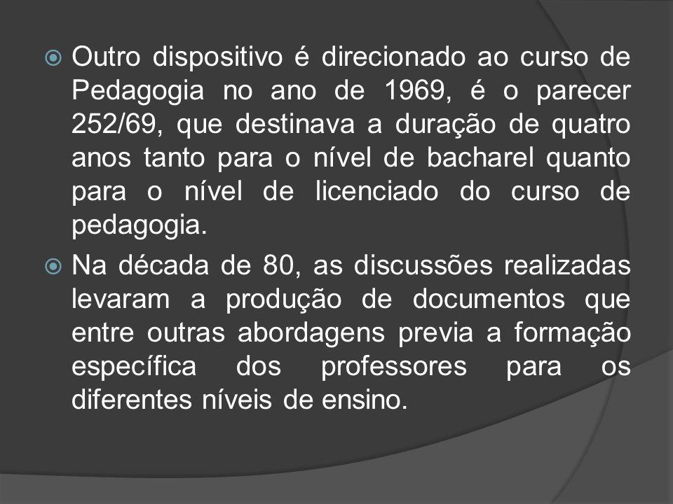 Outro dispositivo é direcionado ao curso de Pedagogia no ano de 1969, é o parecer 252/69, que destinava a duração de quatro anos tanto para o nível de bacharel quanto para o nível de licenciado do curso de pedagogia.