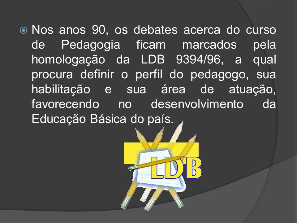 Nos anos 90, os debates acerca do curso de Pedagogia ficam marcados pela homologação da LDB 9394/96, a qual procura definir o perfil do pedagogo, sua habilitação e sua área de atuação, favorecendo no desenvolvimento da Educação Básica do país.