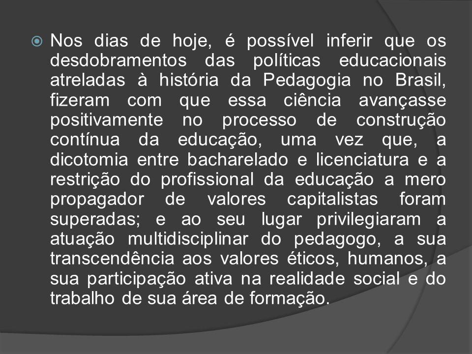 Nos dias de hoje, é possível inferir que os desdobramentos das políticas educacionais atreladas à história da Pedagogia no Brasil, fizeram com que essa ciência avançasse positivamente no processo de construção contínua da educação, uma vez que, a dicotomia entre bacharelado e licenciatura e a restrição do profissional da educação a mero propagador de valores capitalistas foram superadas; e ao seu lugar privilegiaram a atuação multidisciplinar do pedagogo, a sua transcendência aos valores éticos, humanos, a sua participação ativa na realidade social e do trabalho de sua área de formação.