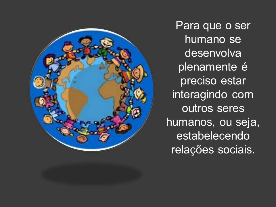 Para que o ser humano se desenvolva plenamente é preciso estar interagindo com outros seres humanos, ou seja, estabelecendo relações sociais.