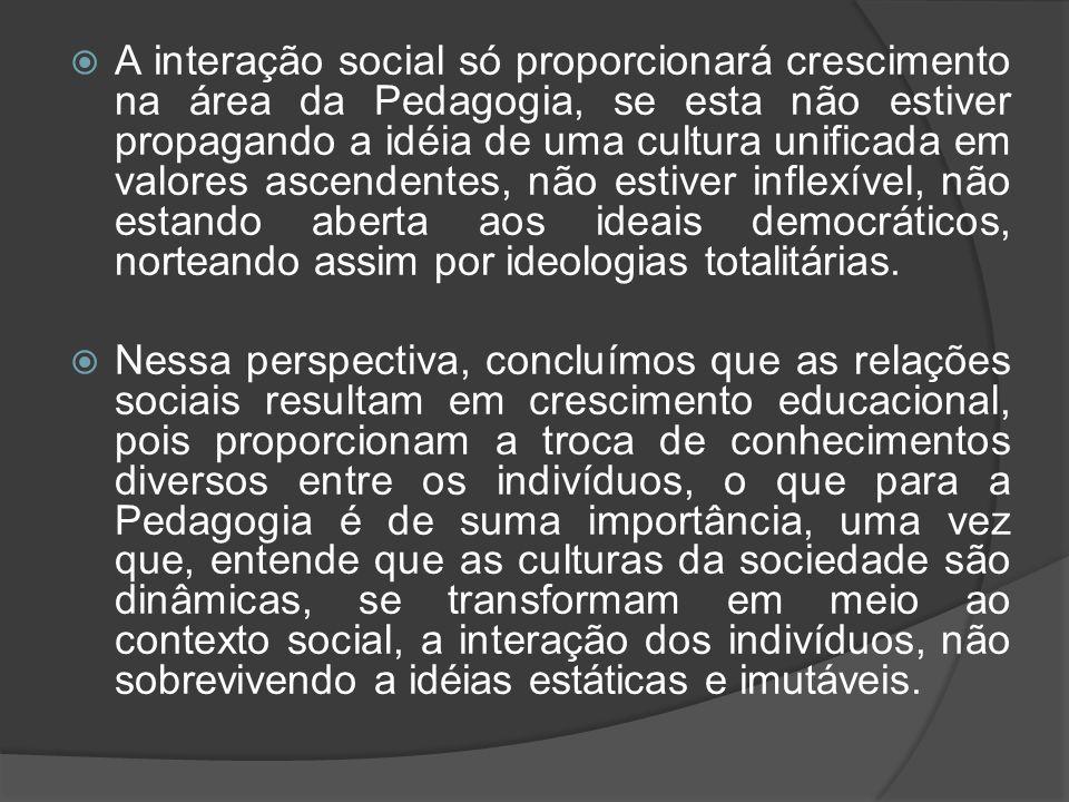 A interação social só proporcionará crescimento na área da Pedagogia, se esta não estiver propagando a idéia de uma cultura unificada em valores ascendentes, não estiver inflexível, não estando aberta aos ideais democráticos, norteando assim por ideologias totalitárias.