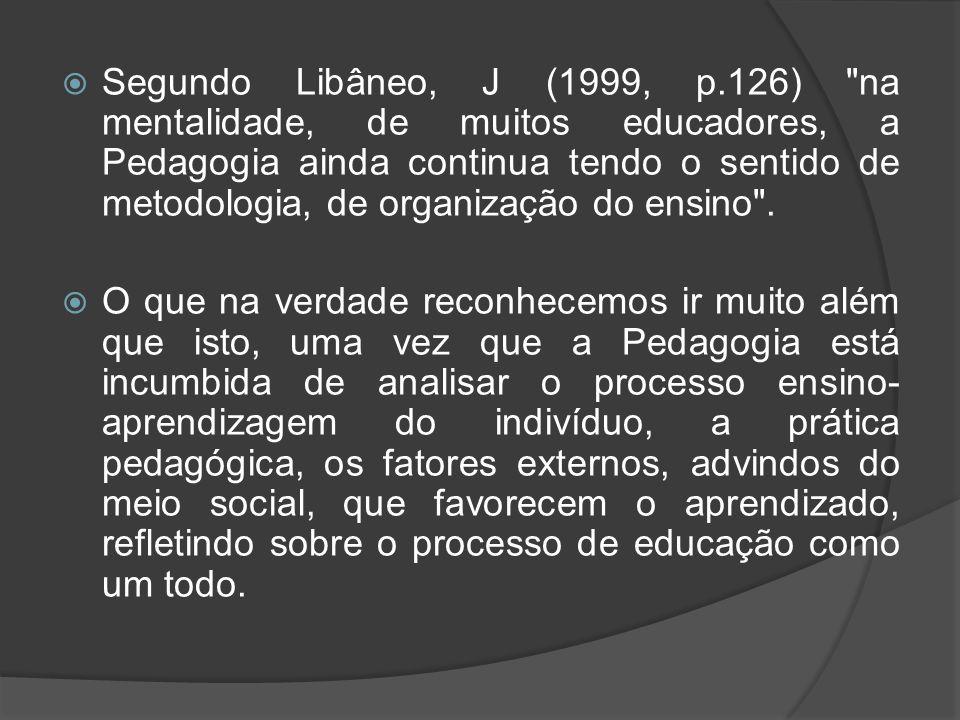Segundo Libâneo, J (1999, p.126) na mentalidade, de muitos educadores, a Pedagogia ainda continua tendo o sentido de metodologia, de organização do ensino .