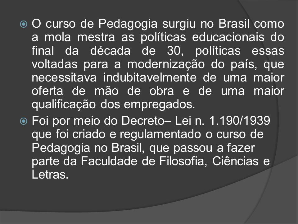 O curso de Pedagogia surgiu no Brasil como a mola mestra as políticas educacionais do final da década de 30, políticas essas voltadas para a modernização do país, que necessitava indubitavelmente de uma maior oferta de mão de obra e de uma maior qualificação dos empregados.