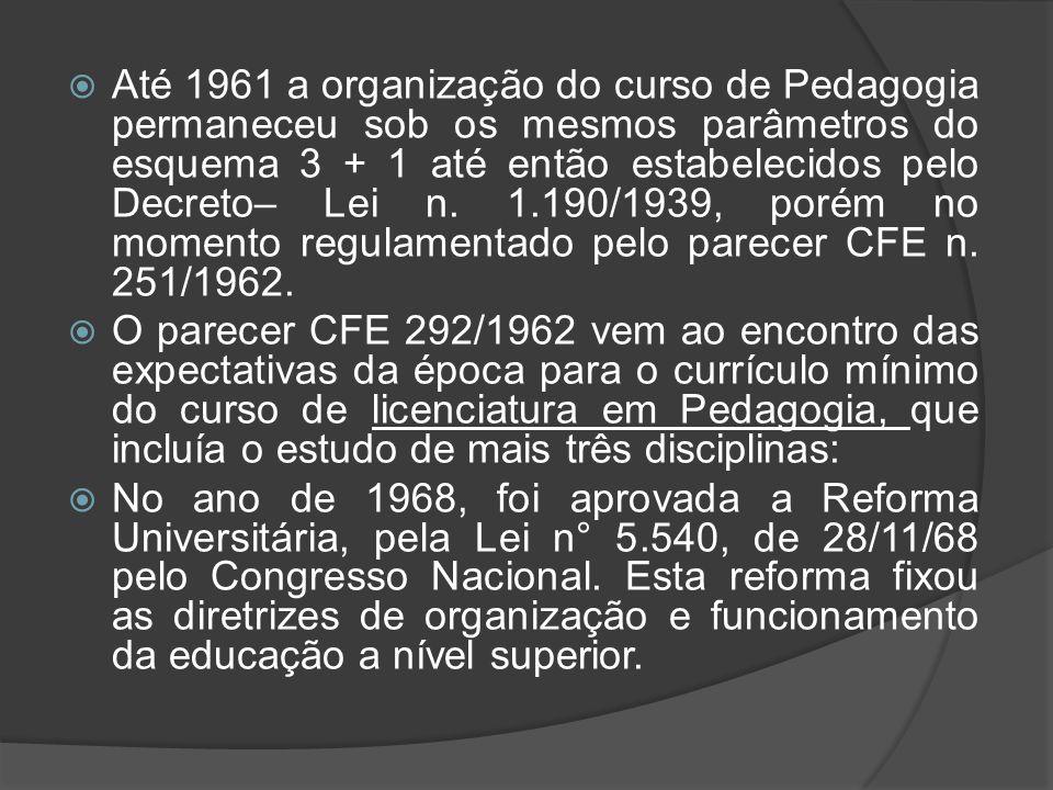 Até 1961 a organização do curso de Pedagogia permaneceu sob os mesmos parâmetros do esquema 3 + 1 até então estabelecidos pelo Decreto– Lei n. 1.190/1939, porém no momento regulamentado pelo parecer CFE n. 251/1962.
