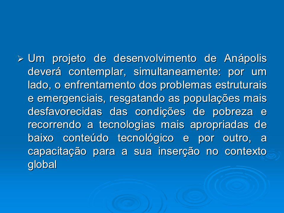Um projeto de desenvolvimento de Anápolis deverá contemplar, simultaneamente: por um lado, o enfrentamento dos problemas estruturais e emergenciais, resgatando as populações mais desfavorecidas das condições de pobreza e recorrendo a tecnologias mais apropriadas de baixo conteúdo tecnológico e por outro, a capacitação para a sua inserção no contexto global