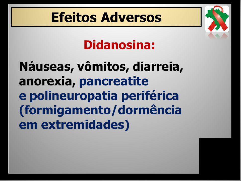 Efeitos Adversos Didanosina: Náuseas, vômitos, diarreia, anorexia, pancreatite e polineuropatia periférica (formigamento/dormência em extremidades)