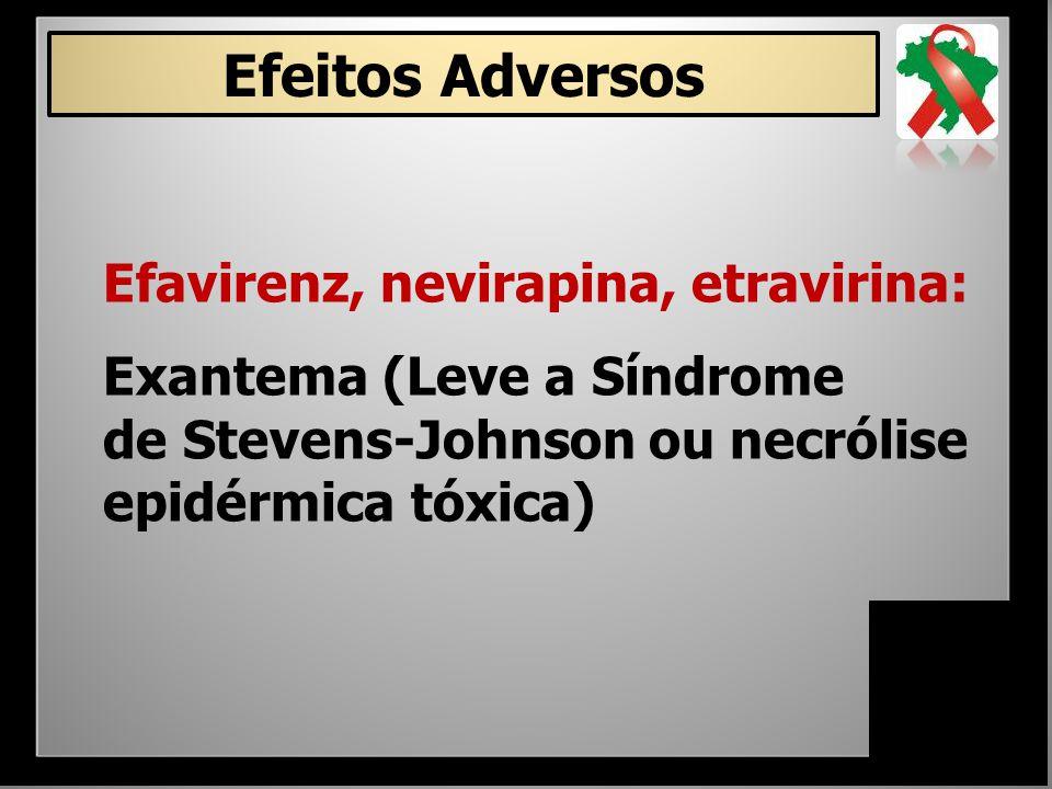 Efeitos Adversos Efavirenz, nevirapina, etravirina: Exantema (Leve a Síndrome de Stevens-Johnson ou necrólise epidérmica tóxica)