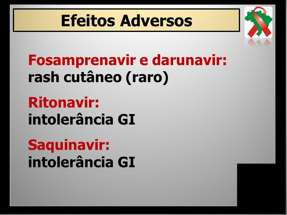 Efeitos Adversos Fosamprenavir e darunavir: rash cutâneo (raro) Ritonavir: intolerância GI Saquinavir: intolerância GI