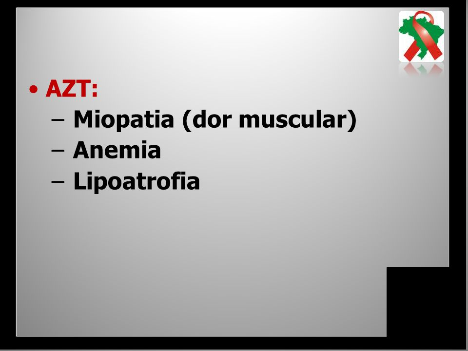 AZT: Miopatia (dor muscular) Anemia Lipoatrofia