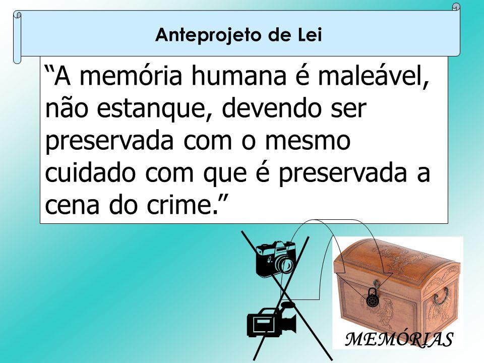 Anteprojeto de Lei A memória humana é maleável, não estanque, devendo ser preservada com o mesmo cuidado com que é preservada a cena do crime.