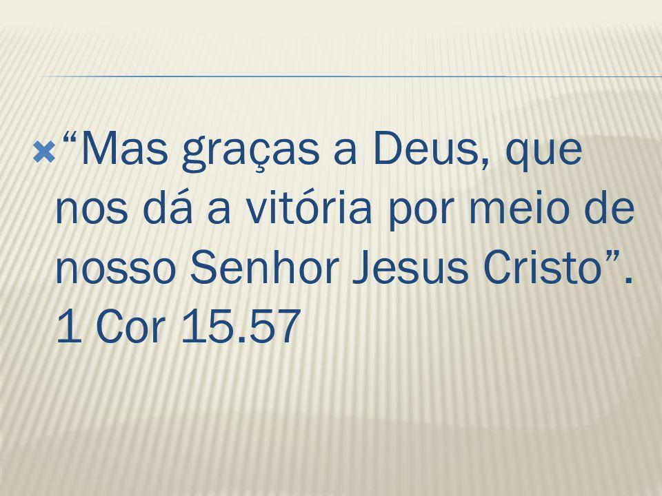 Mas graças a Deus, que nos dá a vitória por meio de nosso Senhor Jesus Cristo . 1 Cor 15.57