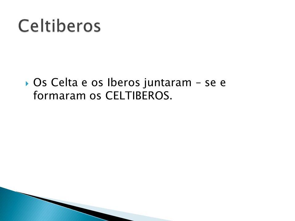 Celtiberos Os Celta e os Iberos juntaram – se e formaram os CELTIBEROS.