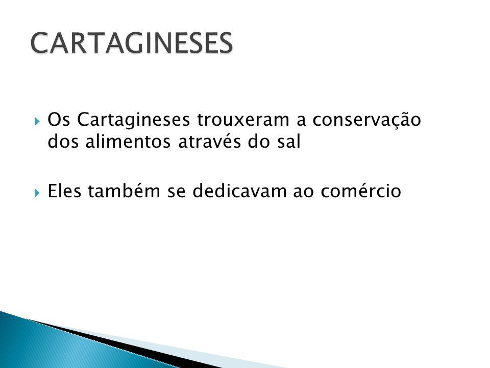 CARTAGINESES Os Cartagineses trouxeram a conservação dos alimentos através do sal.
