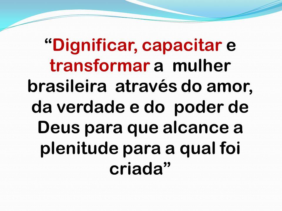 Dignificar, capacitar e transformar a mulher brasileira através do amor, da verdade e do poder de Deus para que alcance a plenitude para a qual foi criada