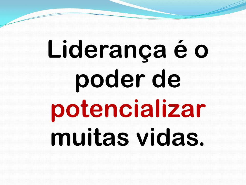 Liderança é o poder de potencializar muitas vidas.