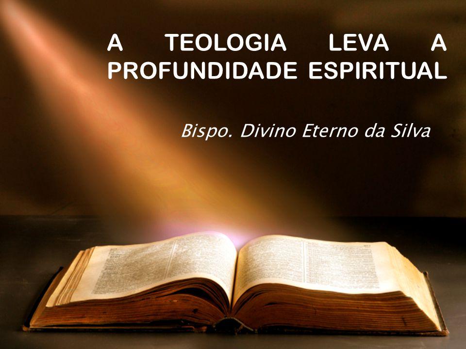 A TEOLOGIA LEVA A PROFUNDIDADE ESPIRITUAL Bispo. Divino Eterno da Silva
