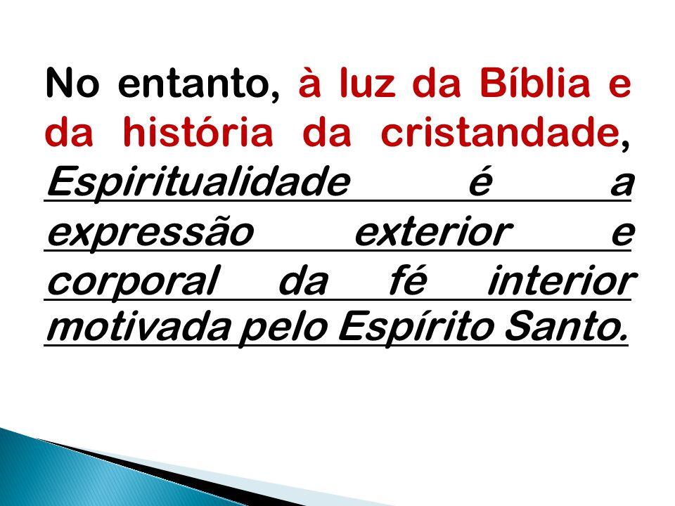 No entanto, à luz da Bíblia e da história da cristandade, Espiritualidade é a expressão exterior e corporal da fé interior motivada pelo Espírito Santo.