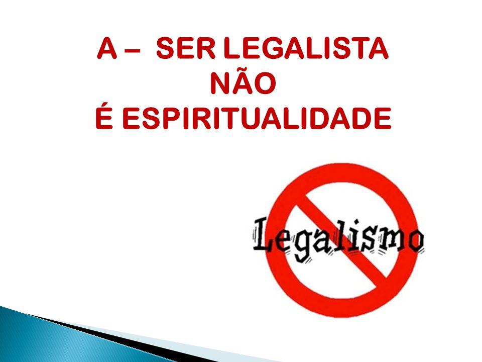 A – SER LEGALISTA NÃO É ESPIRITUALIDADE