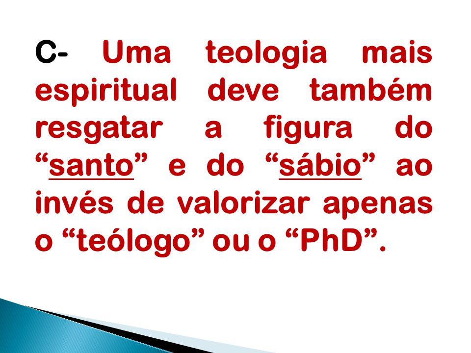 C- Uma teologia mais espiritual deve também resgatar a figura do santo e do sábio ao invés de valorizar apenas o teólogo ou o PhD .
