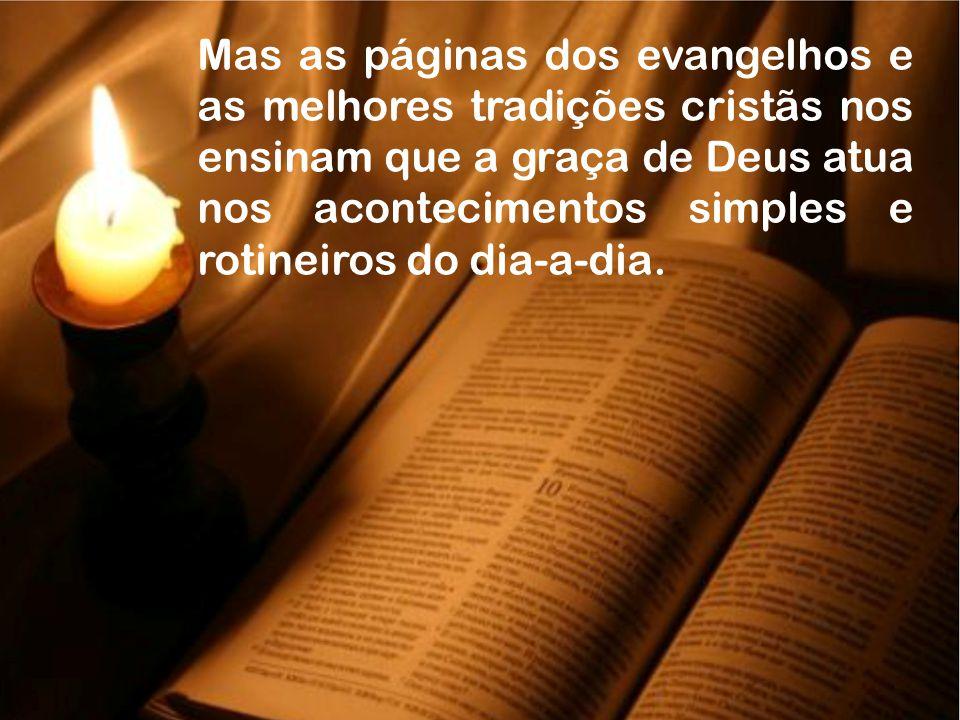 Mas as páginas dos evangelhos e as melhores tradições cristãs nos ensinam que a graça de Deus atua nos acontecimentos simples e rotineiros do dia-a-dia.