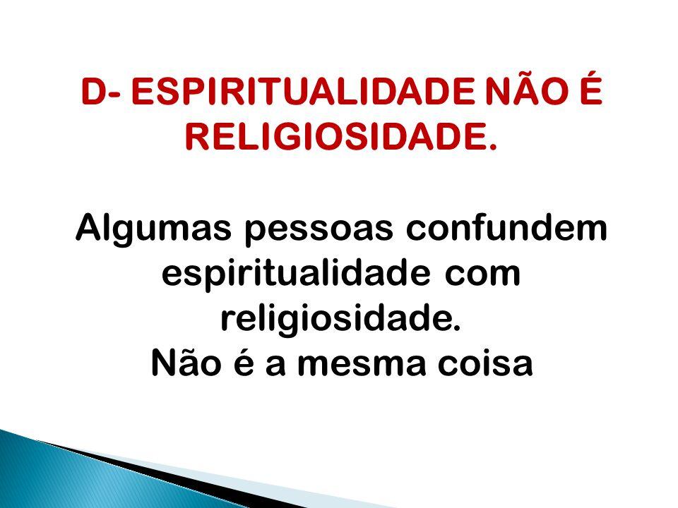 D- ESPIRITUALIDADE NÃO É RELIGIOSIDADE.